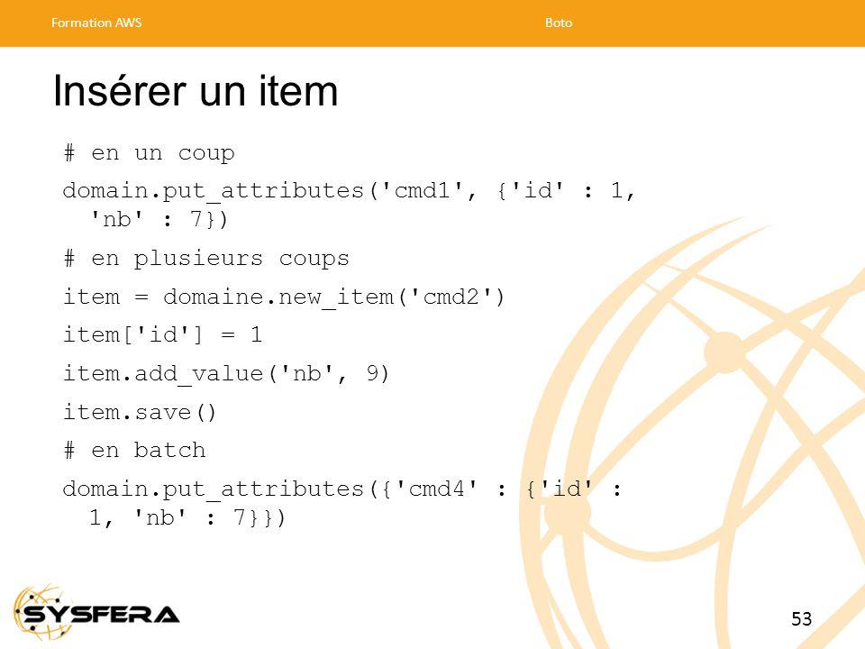 Insérer un item # en un coup domain.put_attributes( cmd1 , { id : 1, nb : 7}) # en plusieurs coups item = domaine.new_item( cmd2 ) item[ id ] = 1 item.add_value( nb , 9) item.save() # en batch domain.put_attributes({ cmd4 : { id : 1, nb : 7}}) Formation AWSBoto 53