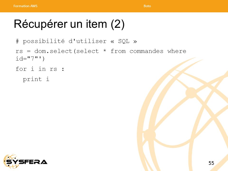 Récupérer un item (2) # possibilité d utiliser « SQL » rs = dom.select(select * from commandes where id= 7 ) for i in rs : print i Formation AWSBoto 55