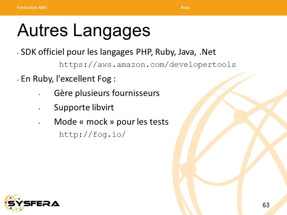 Formation AWSBoto 63 Autres Langages SDK officiel pour les langages PHP, Ruby, Java,.Net https://aws.amazon.com/developertools En Ruby, l excellent Fog : Gère plusieurs fournisseurs Supporte libvirt Mode « mock » pour les tests http://fog.io/