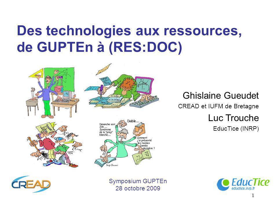1 Des technologies aux ressources, de GUPTEn à (RES:DOC) Ghislaine Gueudet CREAD et IUFM de Bretagne Luc Trouche EducTice (INRP) Symposium GUPTEn 28 octobre 2009