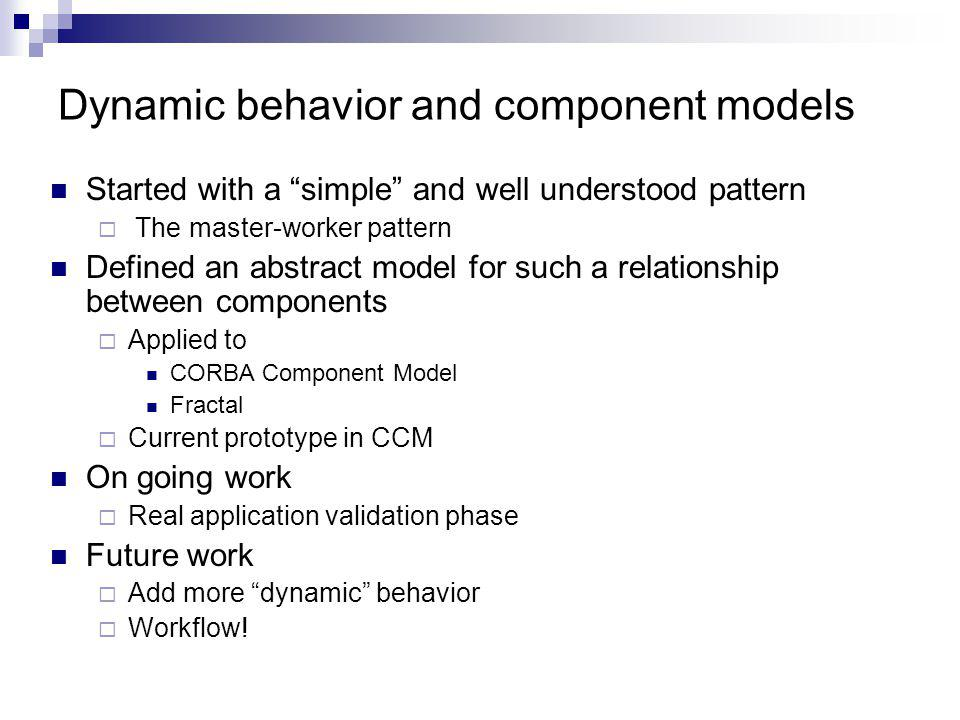 Dynamic behavior and component models Started with a simple and well understood pattern The master-worker pattern Defined an abstract model for such a relationship between components Applied to CORBA Component Model Fractal Current prototype in CCM On going work Real application validation phase Future work Add more dynamic behavior Workflow!