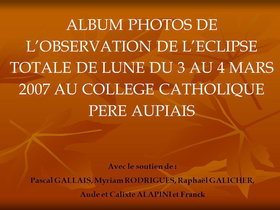 ALBUM PHOTOS DE LOBSERVATION DE LECLIPSE TOTALE DE LUNE DU 3 AU 4 MARS 2007 AU COLLEGE CATHOLIQUE PERE AUPIAIS Avec le soutien de : Pascal GALLAIS, My