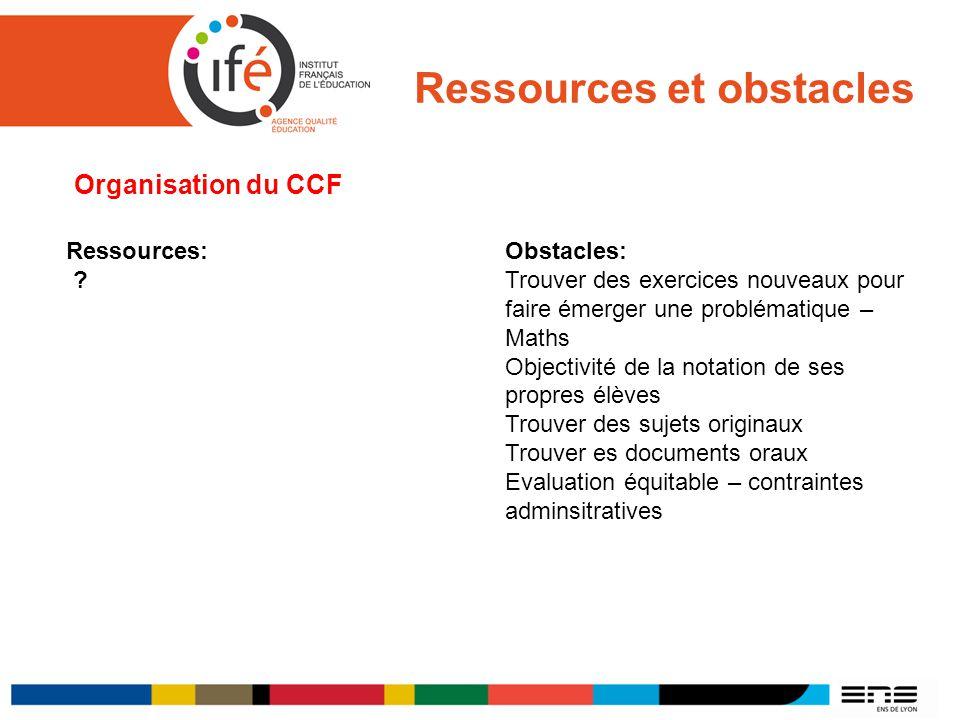 Ressources et obstacles Organisation du CCF Ressources: ? Obstacles: Trouver des exercices nouveaux pour faire émerger une problématique – Maths Objec
