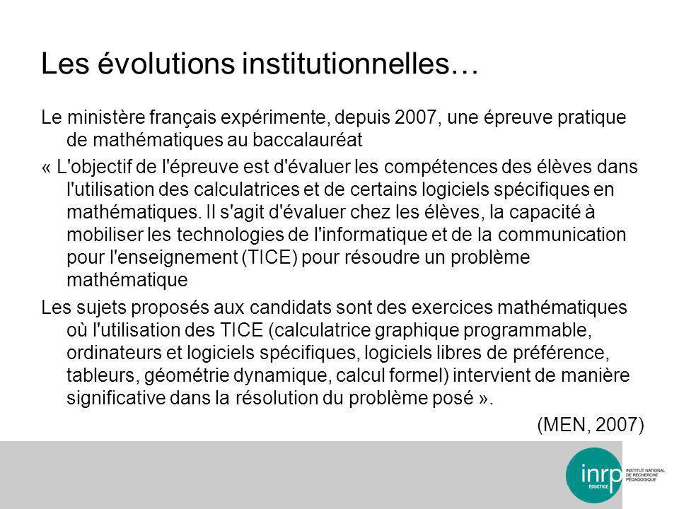Les évolutions institutionnelles… Le ministère français expérimente, depuis 2007, une épreuve pratique de mathématiques au baccalauréat « L objectif de l épreuve est d évaluer les compétences des élèves dans l utilisation des calculatrices et de certains logiciels spécifiques en mathématiques.
