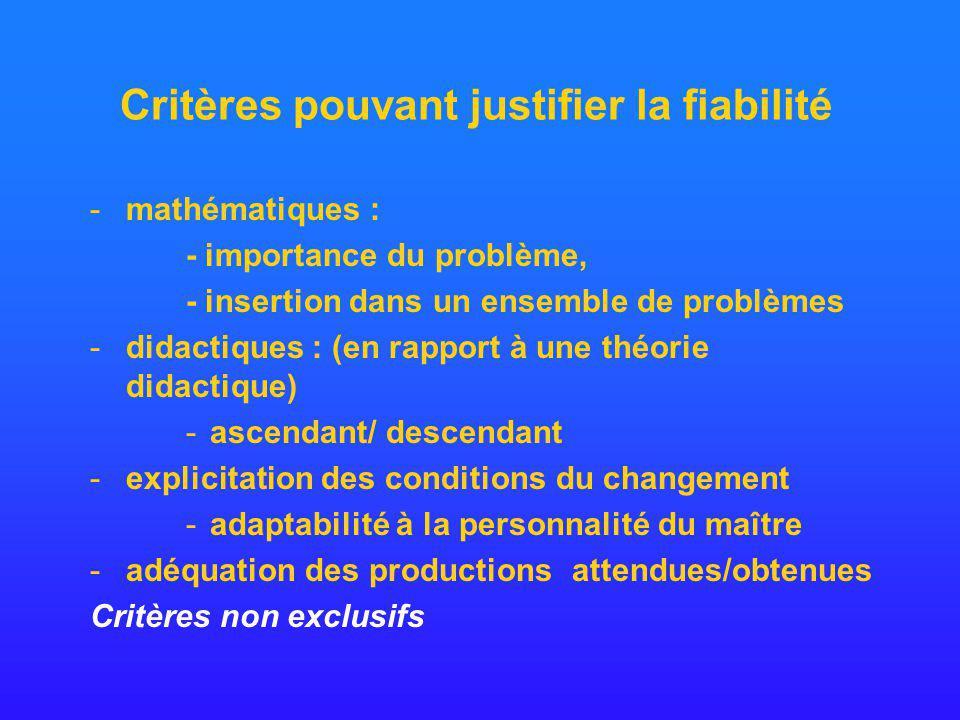 Critères pouvant justifier la fiabilité -mathématiques : - importance du problème, - insertion dans un ensemble de problèmes -didactiques : (en rapport à une théorie didactique) -ascendant/ descendant -explicitation des conditions du changement -adaptabilité à la personnalité du maître -adéquation des productions attendues/obtenues Critères non exclusifs