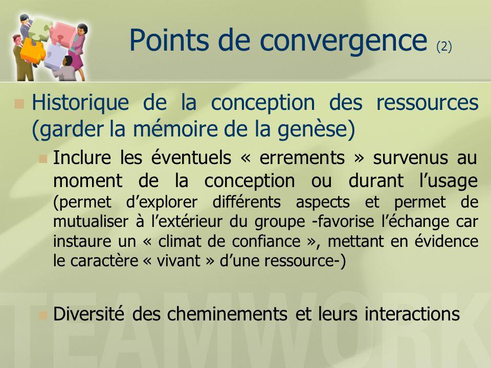 Historique de la conception des ressources (garder la mémoire de la genèse) Inclure les éventuels « errements » survenus au moment de la conception ou durant lusage (permet dexplorer différents aspects et permet de mutualiser à lextérieur du groupe -favorise léchange car instaure un « climat de confiance », mettant en évidence le caractère « vivant » dune ressource-) Diversité des cheminements et leurs interactions Points de convergence (2)