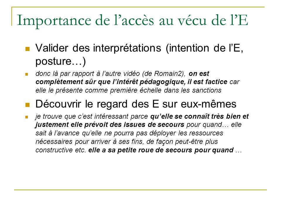 Importance de laccès au vécu de lE Valider des interprétations (intention de lE, posture…) donc là par rapport à lautre vidéo (de Romain2), on est com