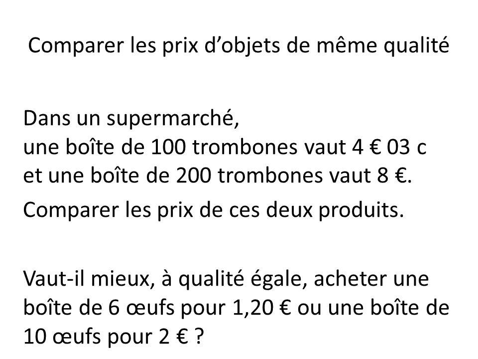 Comparer les prix dobjets de même qualité Dans un supermarché, une boîte de 100 trombones vaut 4 03 c et une boîte de 200 trombones vaut 8. Comparer l