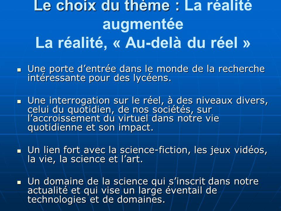 Le choix du thème : Le choix du thème : La réalité augmentée La réalité, « Au-delà du réel » Une porte dentrée dans le monde de la recherche intéressante pour des lycéens.