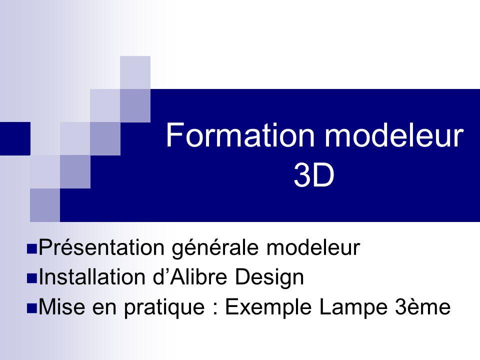 Formation modeleur 3D Présentation générale modeleur Installation dAlibre Design Mise en pratique : Exemple Lampe 3ème