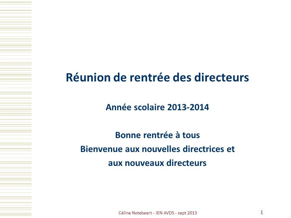 Céline Notebaert - IEN AVDS - sept 2013 1 Réunion de rentrée des directeurs Année scolaire 2013-2014 Bonne rentrée à tous Bienvenue aux nouvelles dire
