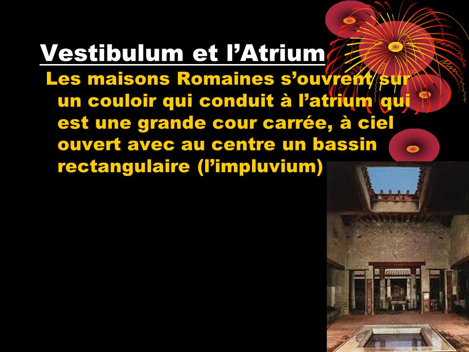 Vestibulum et lAtrium Les maisons Romaines souvrent sur un couloir qui conduit à latrium qui est une grande cour carrée, à ciel ouvert avec au centre un bassin rectangulaire (limpluvium)