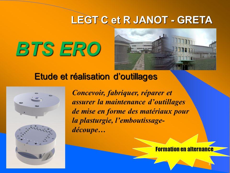 1 LEGT C et R JANOT - GRETA BTS ERO Etude et réalisation doutillages Formation en alternance Concevoir, fabriquer, réparer et assurer la maintenance doutillages de mise en forme des matériaux pour la plasturgie, lemboutissage- découpe…