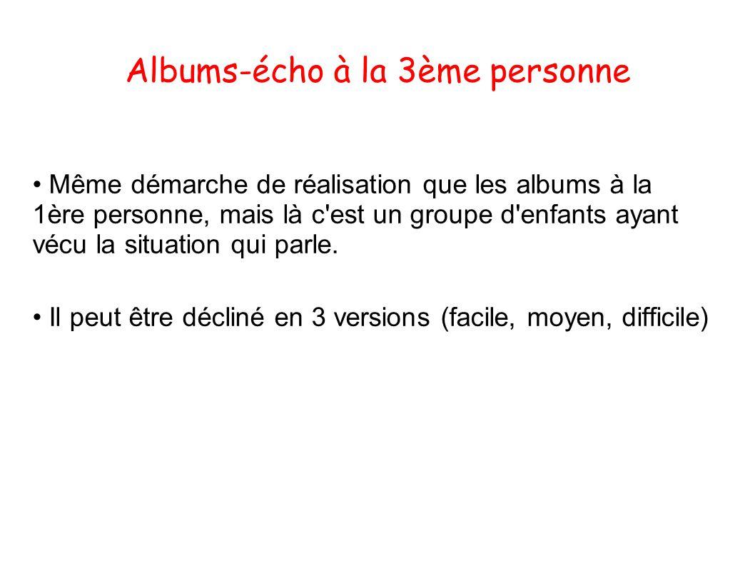 Albums-écho à la 3ème personne Même démarche de réalisation que les albums à la 1ère personne, mais là c est un groupe d enfants ayant vécu la situation qui parle.