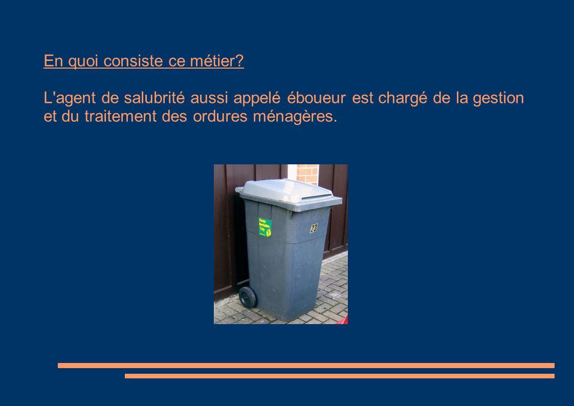 En quoi consiste ce métier? L'agent de salubrité aussi appelé éboueur est chargé de la gestion et du traitement des ordures ménagères.