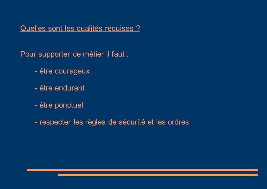 Quelles sont les qualités requises ? Pour supporter ce métier il faut : - être courageux - être endurant - être ponctuel - respecter les règles de séc