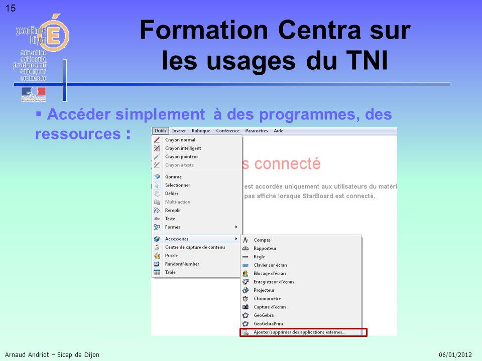 15 Accéder simplement à des programmes, des ressources : Arnaud Andriot – Sicep de Dijon 06/01/2012 Formation Centra sur les usages du TNI