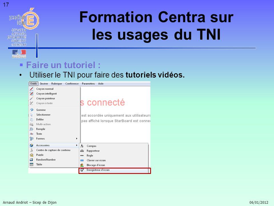 17 Faire un tutoriel : Utiliser le TNI pour faire des tutoriels vidéos. Arnaud Andriot – Sicep de Dijon 06/01/2012 Formation Centra sur les usages du