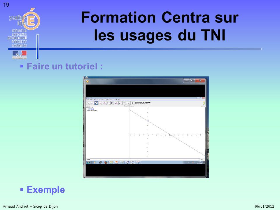 19 Faire un tutoriel : Exemple Arnaud Andriot – Sicep de Dijon 06/01/2012 Formation Centra sur les usages du TNI