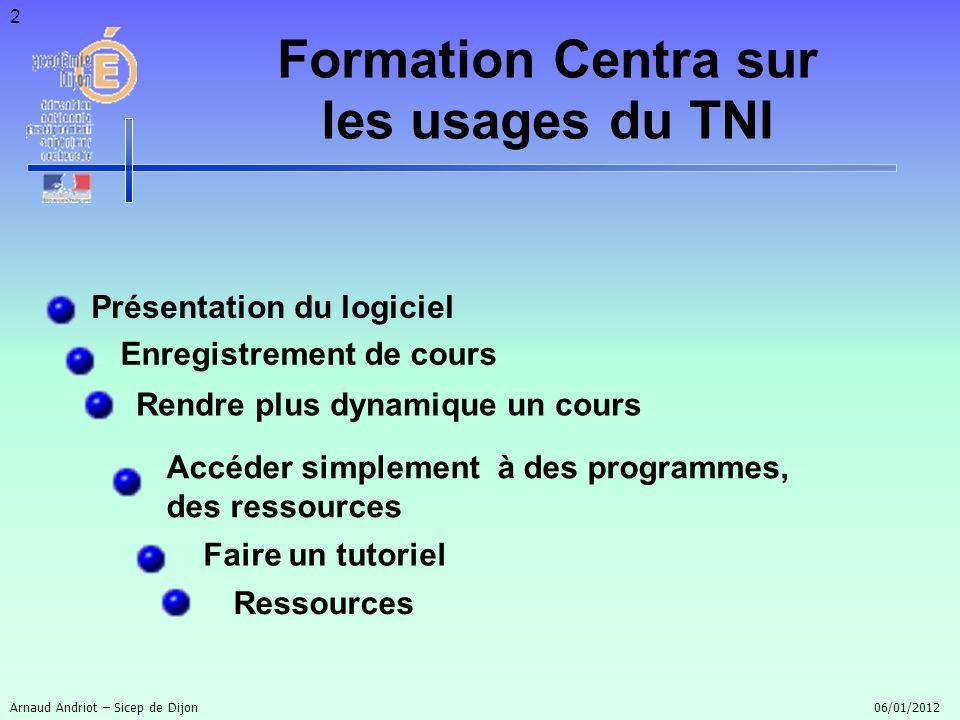 3 Présentation du logiciel Formation Centra sur les usages du TNI Zone de tableau blanc Boîte doutils Barre latérales des menus Arnaud Andriot – Sicep de Dijon 06/01/2012
