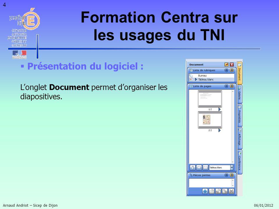 4 Présentation du logiciel : Longlet Document permet dorganiser les diapositives. Formation Centra sur les usages du TNI Arnaud Andriot – Sicep de Dij