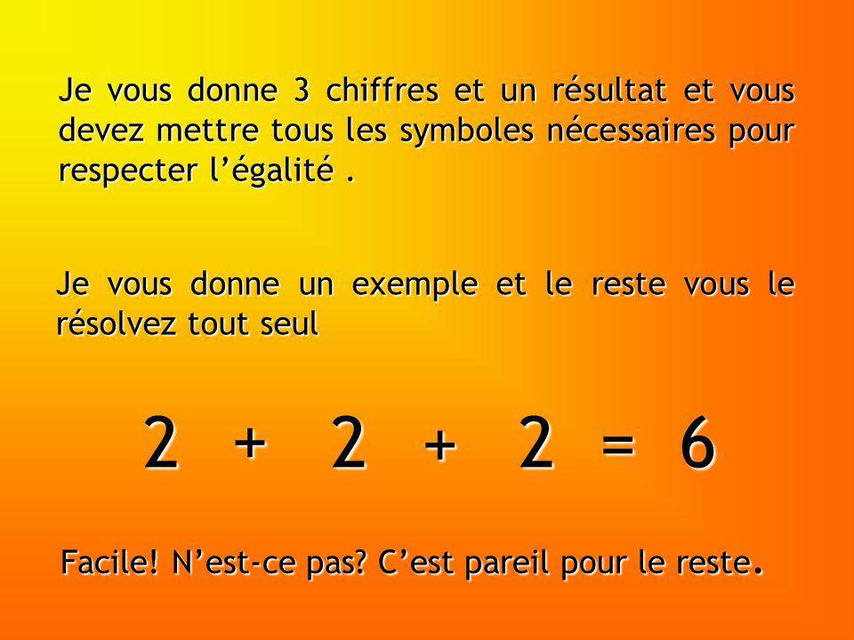 Je vous donne un exemple et le reste vous le résolvez tout seul Je vous donne 3 chiffres et un résultat et vous devez mettre tous les symboles nécessaires pour respecter légalité.