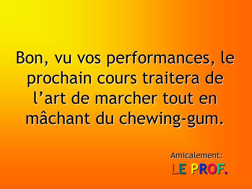Bon, vu vos performances, le prochain cours traitera de lart de marcher tout en mâchant du chewing-gum.