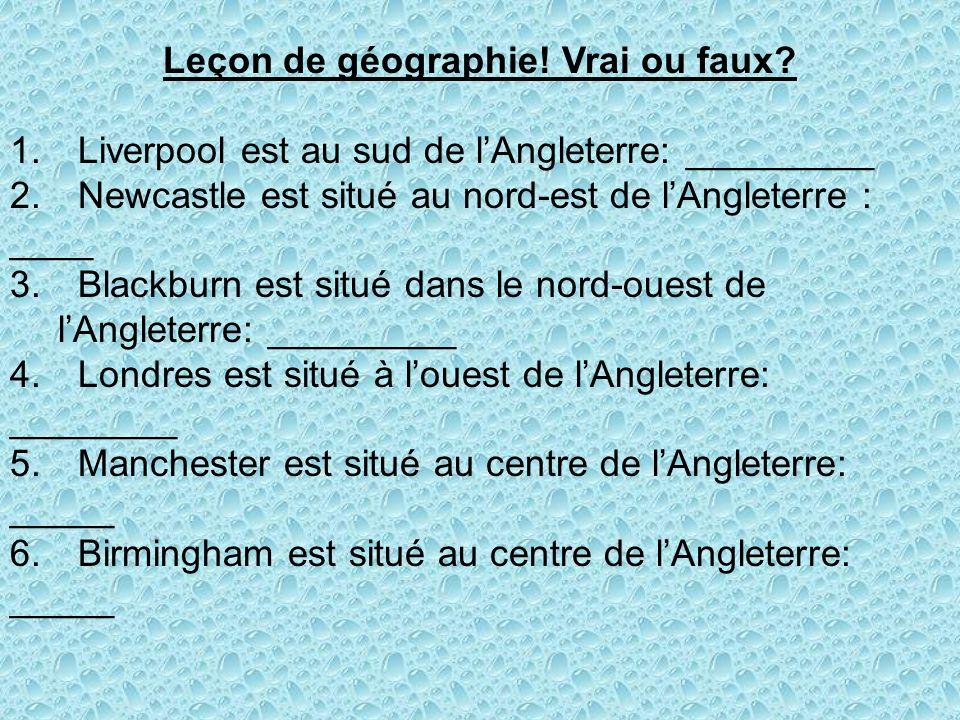 Leçon de géographie! Vrai ou faux? 1. Liverpool est au sud de lAngleterre: _________ 2. Newcastle est situé au nord-est de lAngleterre : ____ 3. Black