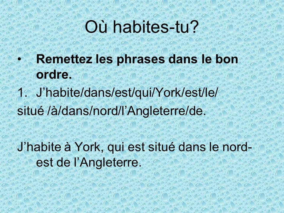 Où habites-tu? Remettez les phrases dans le bon ordre. 1.Jhabite/dans/est/qui/York/est/le/ situé /à/dans/nord/lAngleterre/de. Jhabite à York, qui est