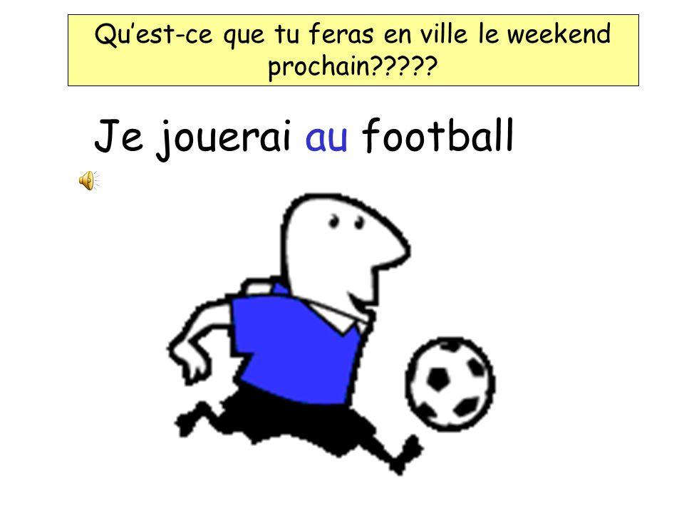 Quest-ce que tu feras en ville le weekend prochain????? Weekend prochain