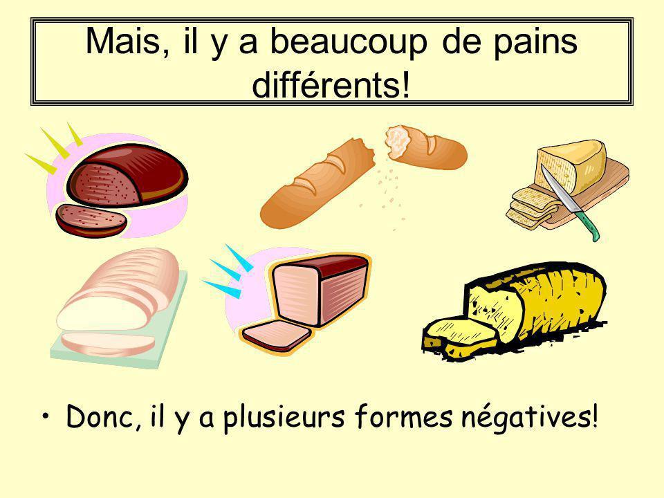 Mais, il y a beaucoup de pains différents! Donc, il y a plusieurs formes négatives!