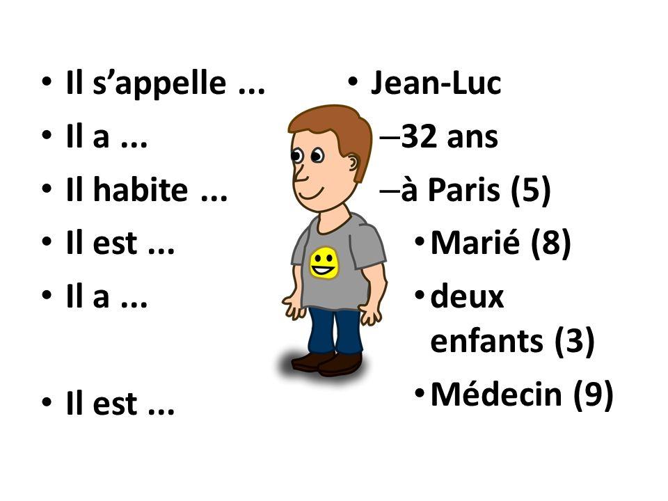Il sappelle... Il a... Il habite... Il est... Il a... Il est... Jean-Luc – 32 ans – à Paris (5) Marié (8) deux enfants (3) Médecin (9)