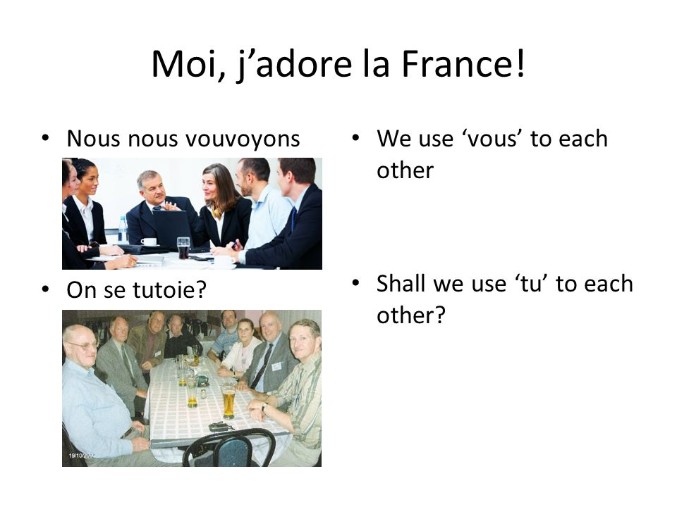 Moi, jadore la France! Nous nous vouvoyons On se tutoie? We use vous to each other Shall we use tu to each other?
