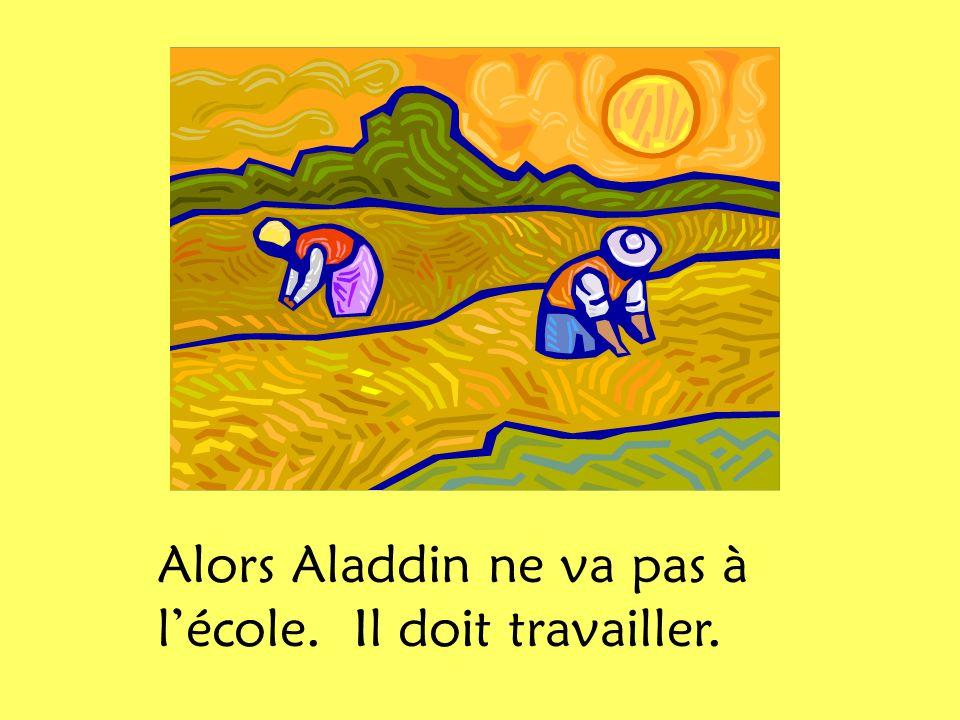 Alors Aladdin ne va pas à lécole. Il doit travailler.