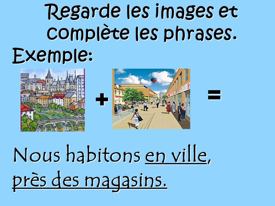 Regarde les images et complète les phrases. Exemple:+ = Nous habitons en ville, près des magasins.
