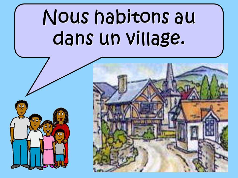 Nous habitons au dans un village.