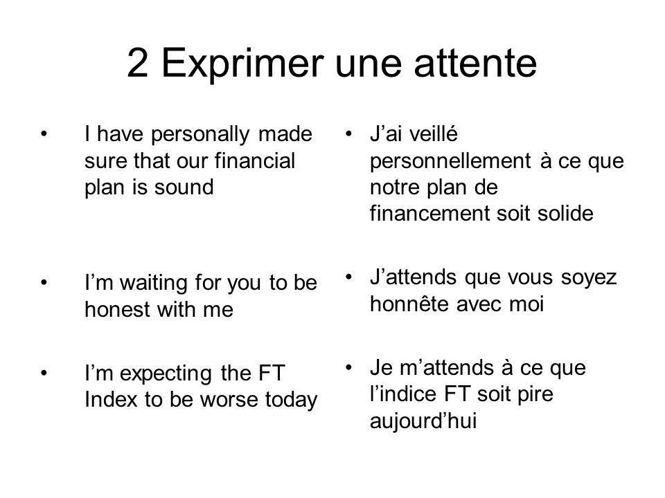 2 Exprimer une attente I have personally made sure that our financial plan is sound Im waiting for you to be honest with me Im expecting the FT Index