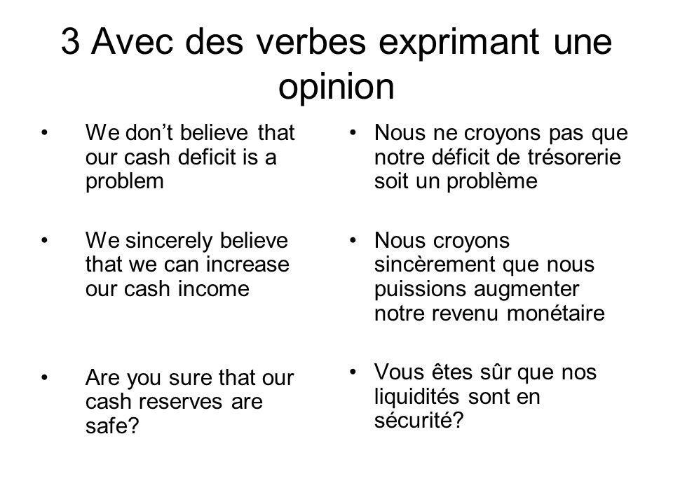 3 Avec des verbes exprimant une opinion We dont believe that our cash deficit is a problem We sincerely believe that we can increase our cash income Are you sure that our cash reserves are safe.