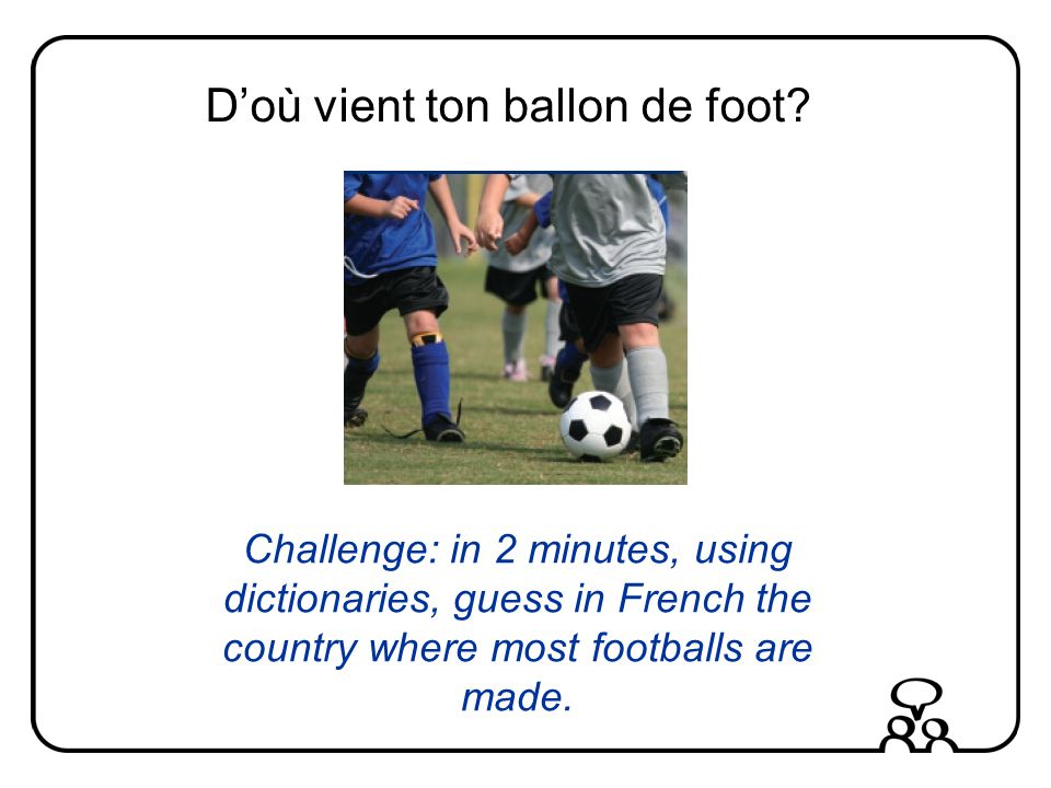 Doù vient ton ballon de foot? Challenge: in 2 minutes, using dictionaries, guess in French the country where most footballs are made. du Pakistan