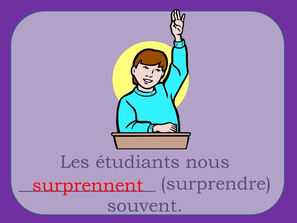Les étudiants nous _______________ (surprendre) souvent. surprennent