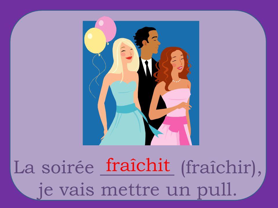 La soirée ________ (fraîchir), je vais mettre un pull. fraîchit