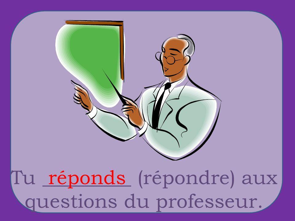 Tu _________ (répondre) aux questions du professeur. réponds
