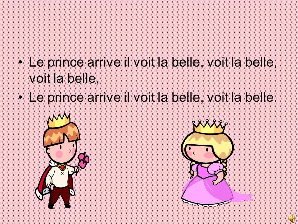 Le prince arrive il voit la belle, voit la belle, voit la belle, Le prince arrive il voit la belle, voit la belle.