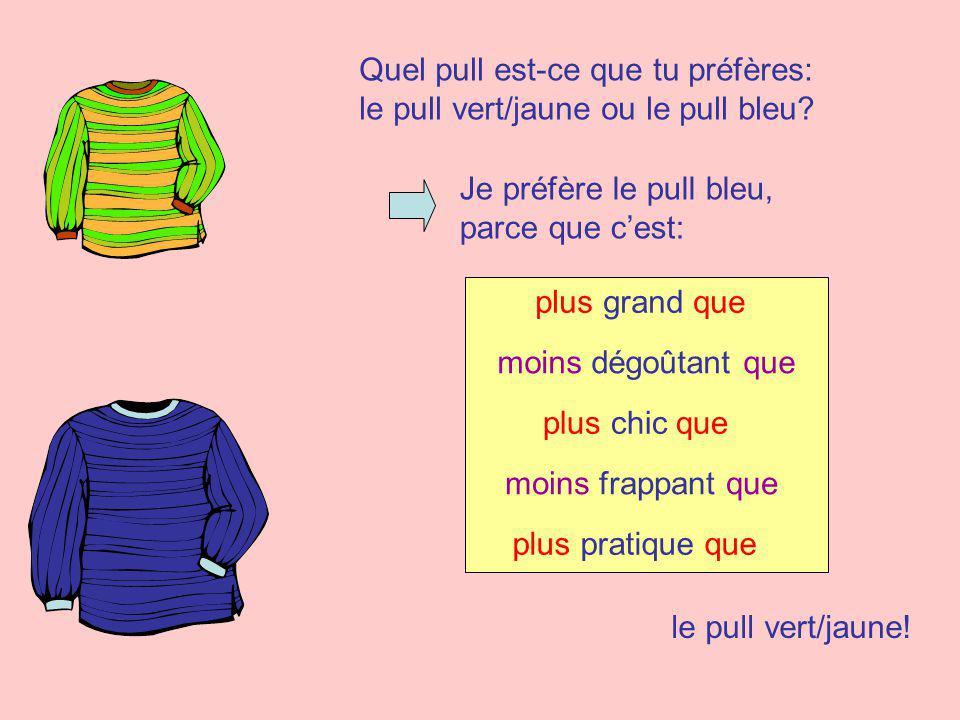 Quel pull est-ce que tu préfères: le pull vert/jaune ou le pull bleu? Je préfère le pull bleu, parce que cest: moins dégoûtant que plus grand que plus