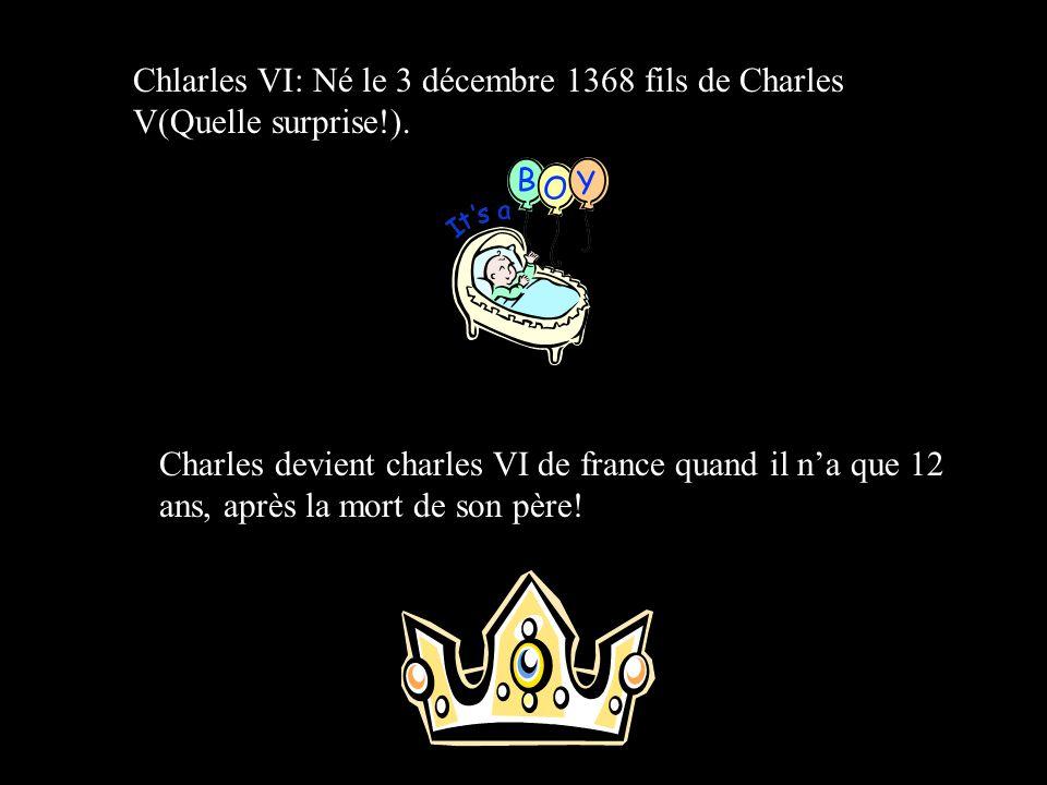 Chlarles VI: Né le 3 décembre 1368 fils de Charles V(Quelle surprise!).