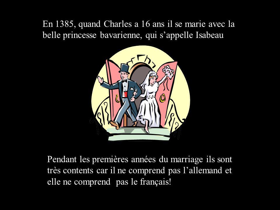 En 1385, quand Charles a 16 ans il se marie avec la belle princesse bavarienne, qui sappelle Isabeau Pendant les premières années du marriage ils sont très contents car il ne comprend pas lallemand et elle ne comprend pas le français!