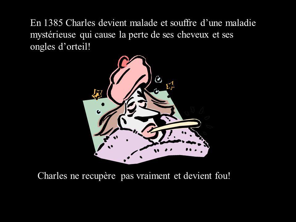 En 1385 Charles devient malade et souffre dune maladie mystérieuse qui cause la perte de ses cheveux et ses ongles dorteil.