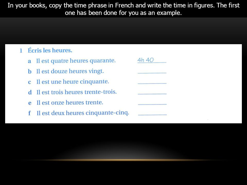 In your books, copy the time phrase in French and write the time in figures. The first one has been done for you as an example.