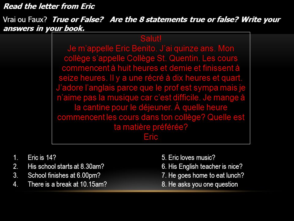 Read the letter from Eric Vrai ou Faux? True or False? Are the 8 statements true or false? Write your answers in your book. Salut! Je mappelle Eric Be