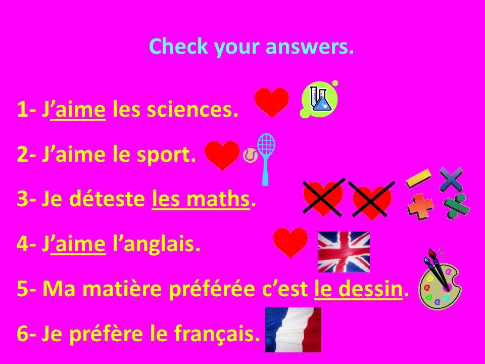 Check your answers. 1- Jaime les sciences. 2- Jaime le sport. 3- Je déteste les maths. 4- Jaime langlais. 5- Ma matière préférée cest le dessin. 6- Je
